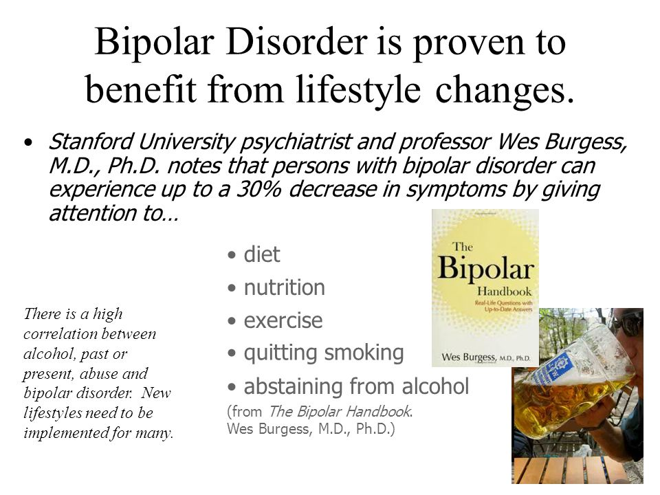 Bipolar Disorder is proven to benefit from lifestyle changes.