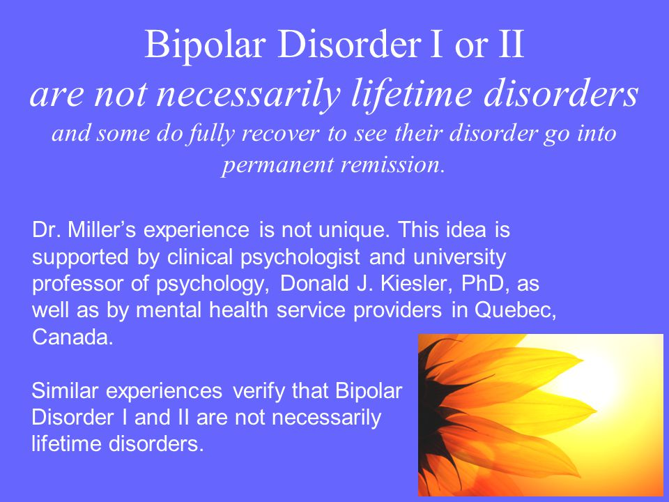 Bipolar Disorder I or II are not necessarily lifetime disorders and some do fully recover to see their disorder go into permanent remission.