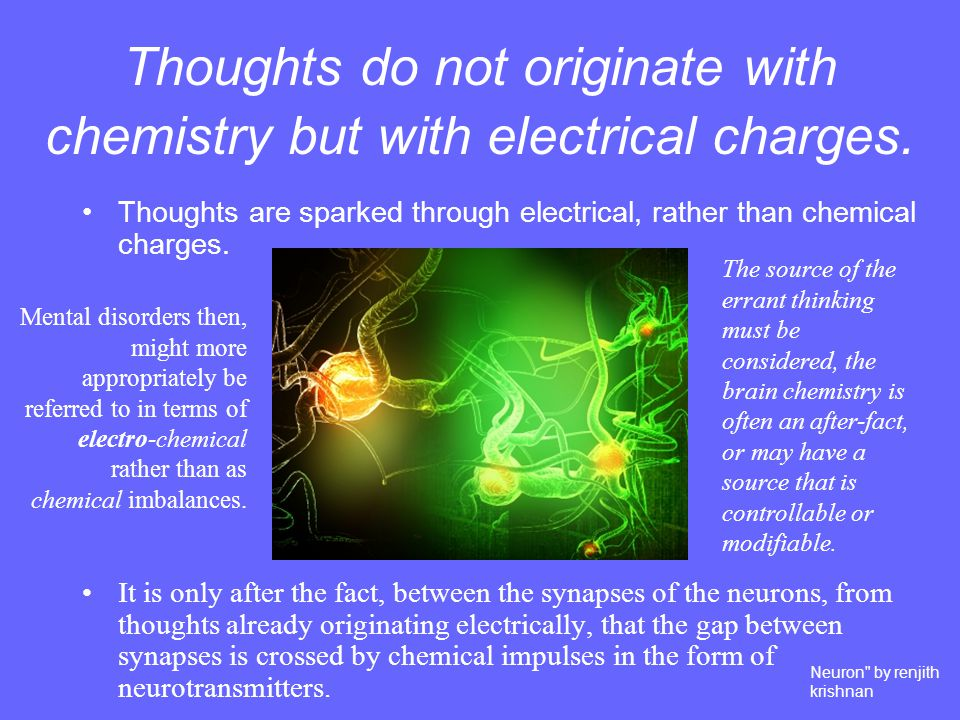 Thoughts do not originate with chemistry but with electrical charges.