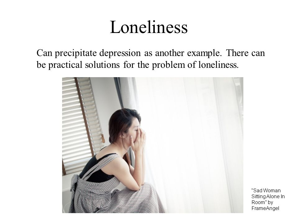 Loneliness Can precipitate depression as another example. There can be practical solutions for the problem of loneliness.