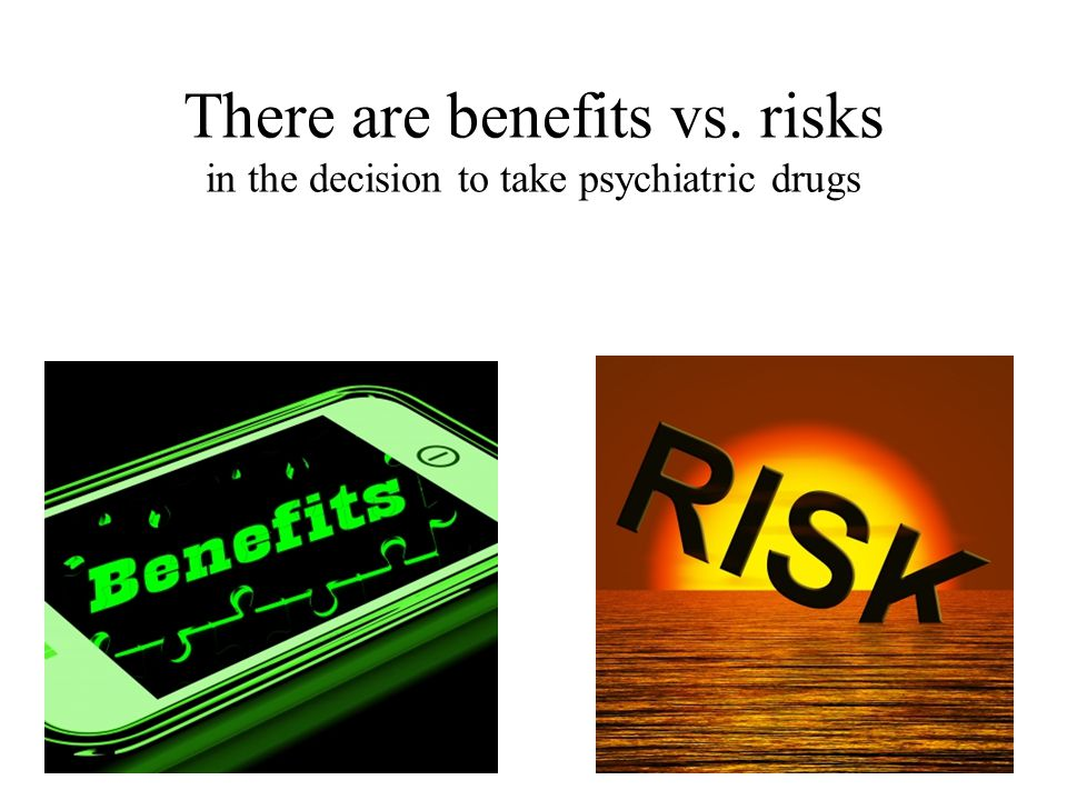 There are benefits vs. risks in the decision to take psychiatric drugs