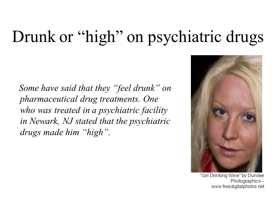 Drunk or high on psychiatric drugs