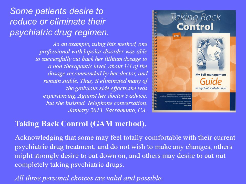 Some patients desire to reduce or eliminate their psychiatric drug regimen.