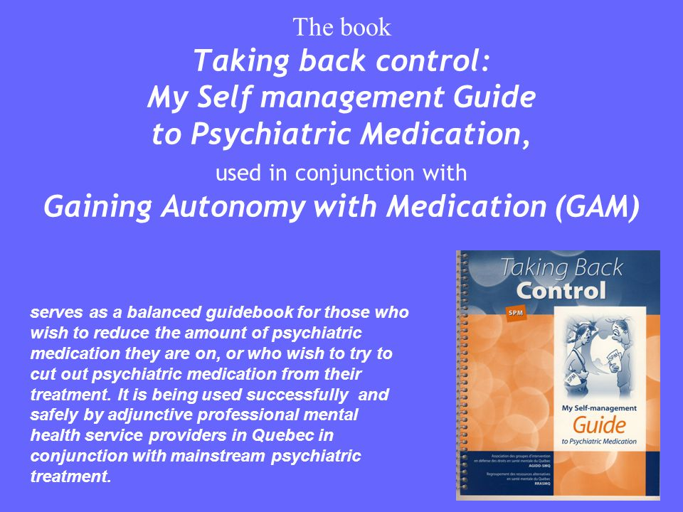 The book Taking back control: My Self management Guide to Psychiatric Medication, used in conjunction with Gaining Autonomy with Medication (GAM)
