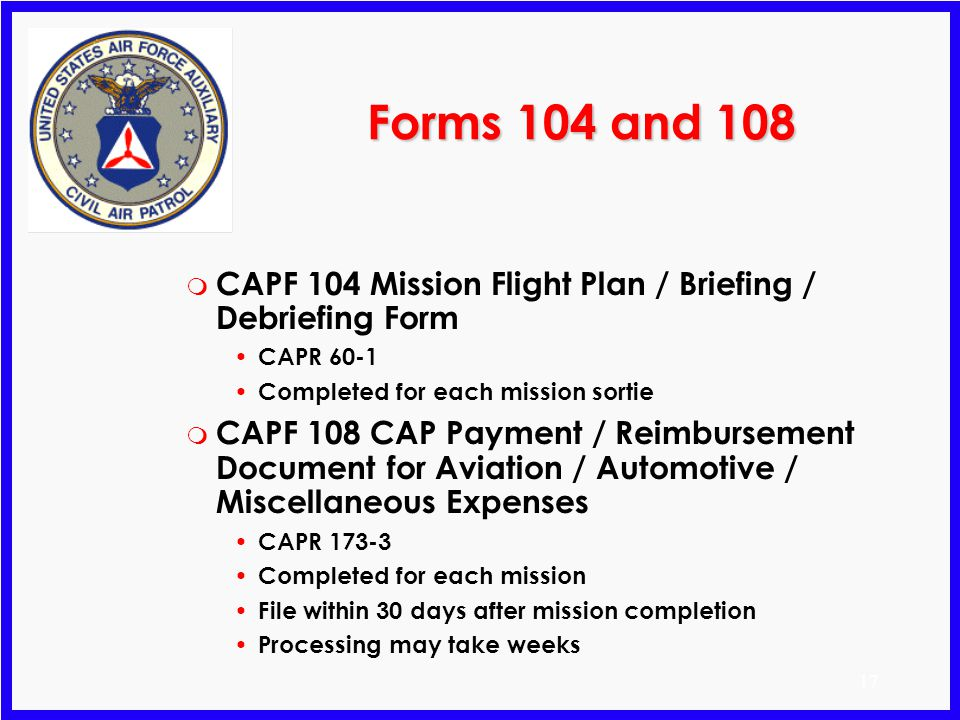 Forms 104 and 108 CAPF 104 Mission Flight Plan / Briefing / Debriefing Form. CAPR 60-1. Completed for each mission sortie.