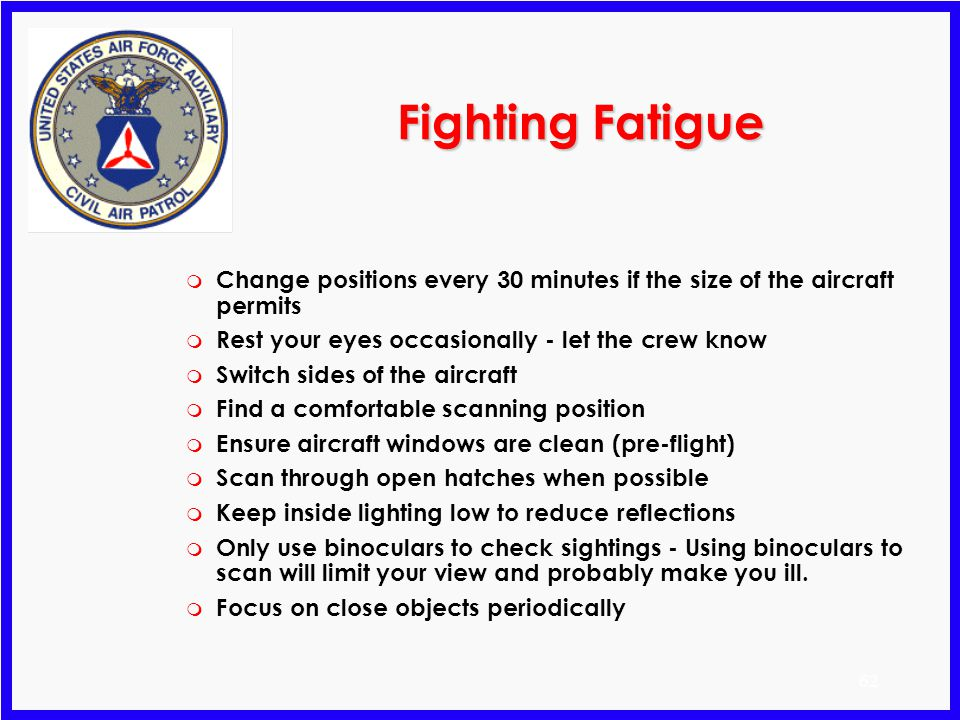 Fighting Fatigue Change positions every 30 minutes if the size of the aircraft permits. Rest your eyes occasionally - let the crew know.