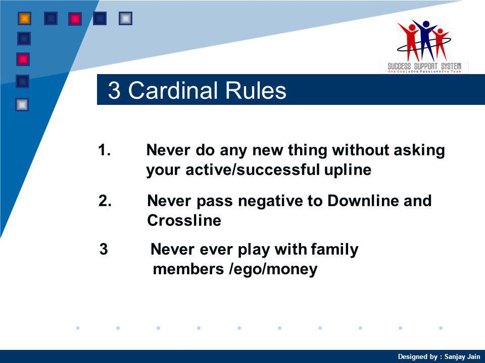 3 Cardinal Rules 1. Never do any new thing without asking your active/successful upline. 2. Never pass negative to Downline and Crossline.