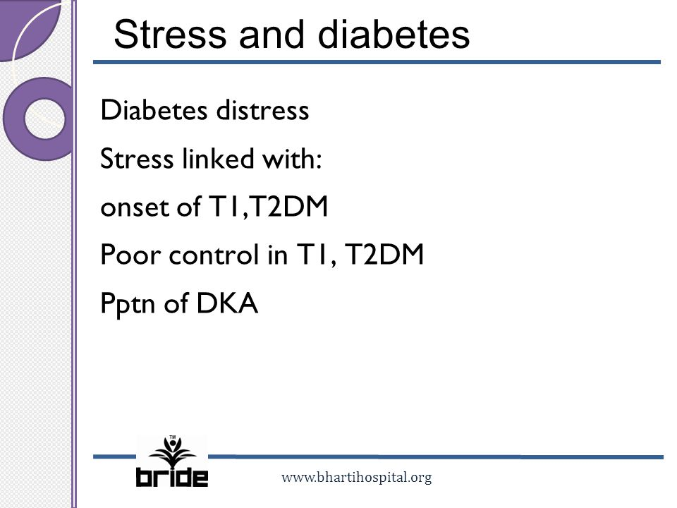 Stress and diabetes Diabetes distress Stress linked with: onset of T1,T2DM Poor control in T1, T2DM Pptn of DKA
