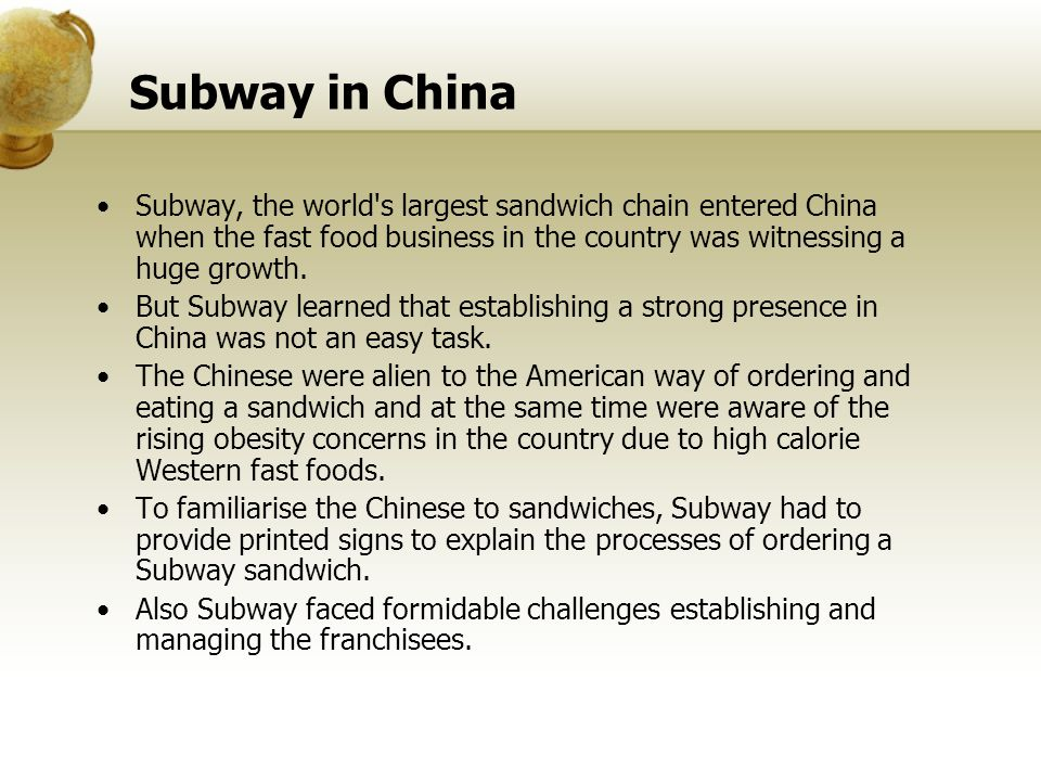 Subway in China Subway, the world s largest sandwich chain entered China when the fast food business in the country was witnessing a huge growth.
