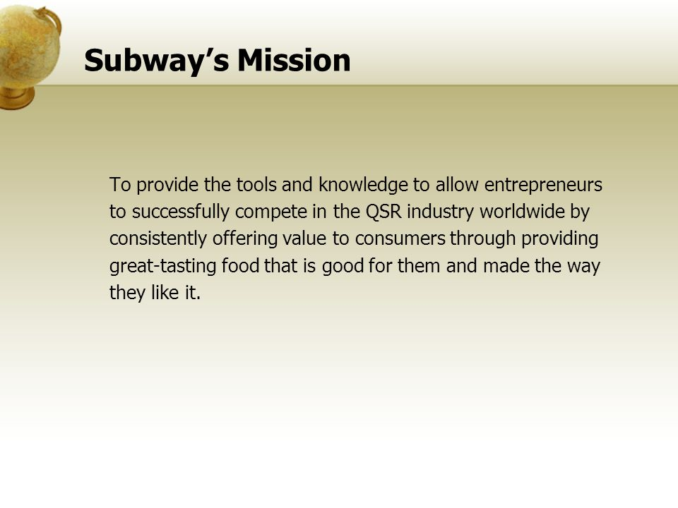 Subway's Mission To provide the tools and knowledge to allow entrepreneurs. to successfully compete in the QSR industry worldwide by.