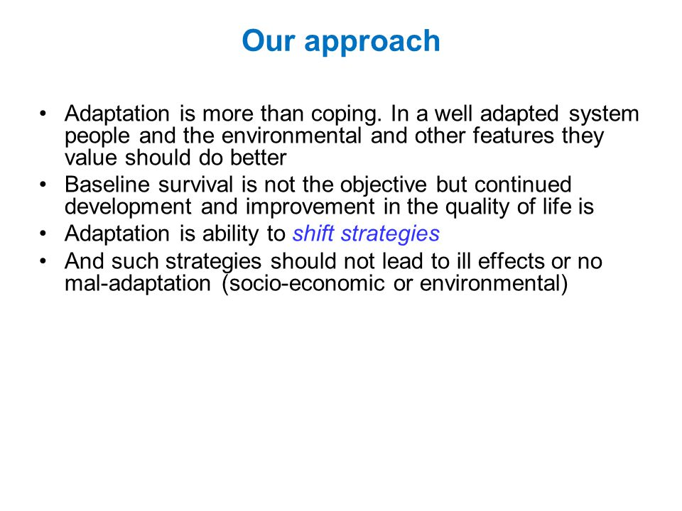 Our approach Adaptation is more than coping. In a well adapted system people and the environmental and other features they value should do better.