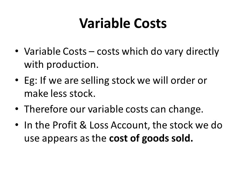 Variable Costs Variable Costs – costs which do vary directly with production. Eg: If we are selling stock we will order or make less stock.