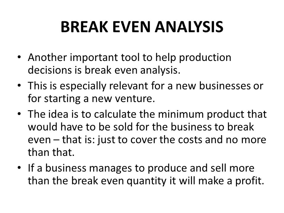 BREAK EVEN ANALYSIS Another important tool to help production decisions is break even analysis.