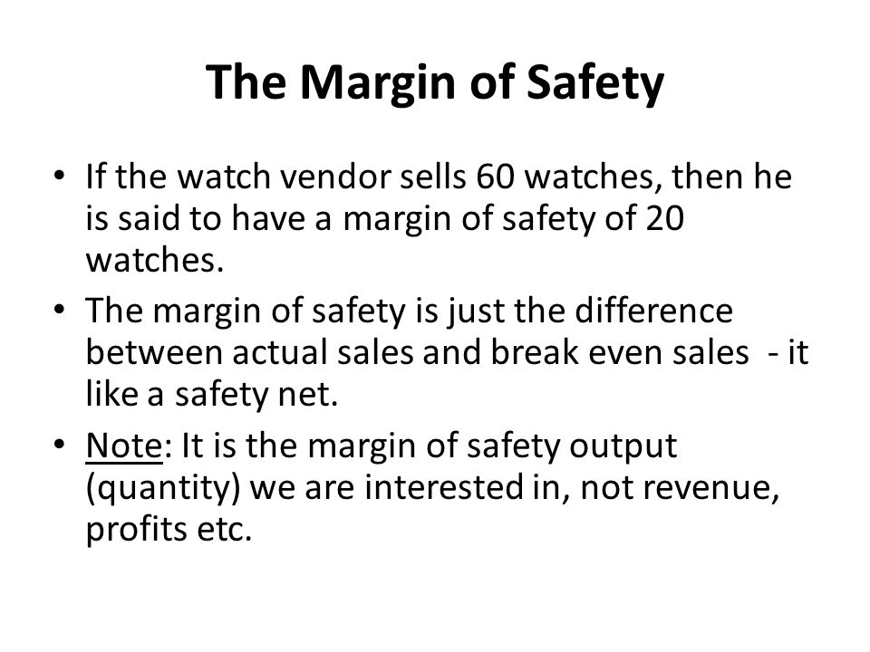 The Margin of Safety If the watch vendor sells 60 watches, then he is said to have a margin of safety of 20 watches.