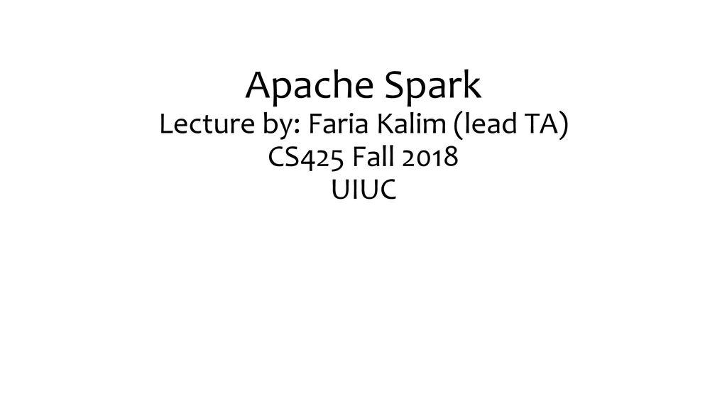 Apache Spark Lecture by: Faria Kalim (lead TA) CS425 Fall 2018 UIUC