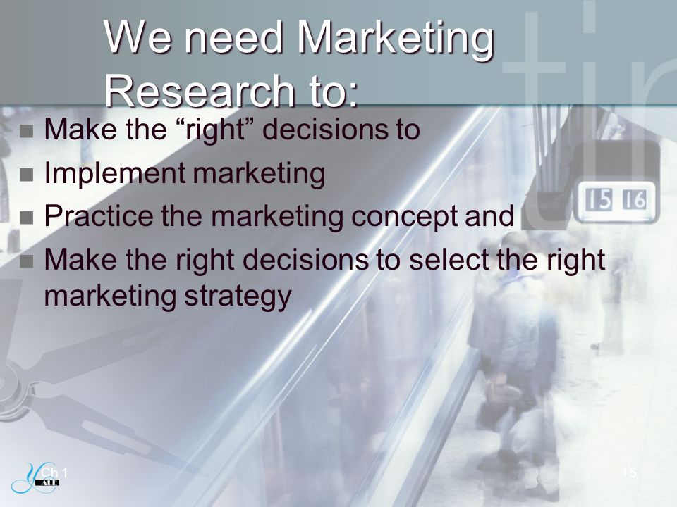 We need Marketing Research to: