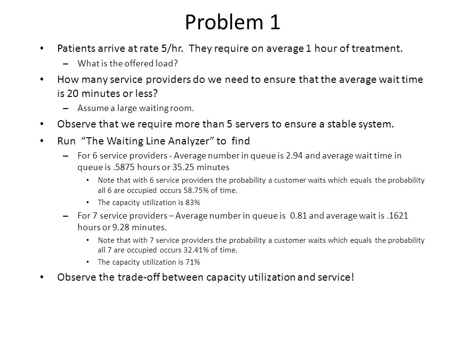 Problem 1 Patients arrive at rate 5/hr. They require on average 1 hour of treatment. What is the offered load
