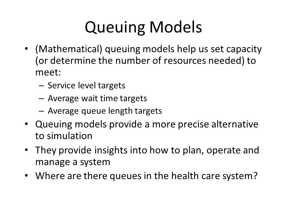 Queuing Models (Mathematical) queuing models help us set capacity (or determine the number of resources needed) to meet: