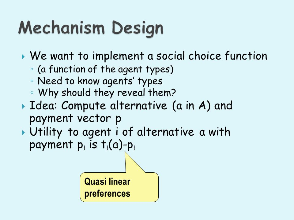 Mechanism Design We want to implement a social choice function. (a function of the agent types) Need to know agents' types.
