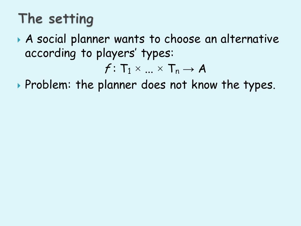 The setting A social planner wants to choose an alternative according to players' types: f : T1 × ... × Tn → A.