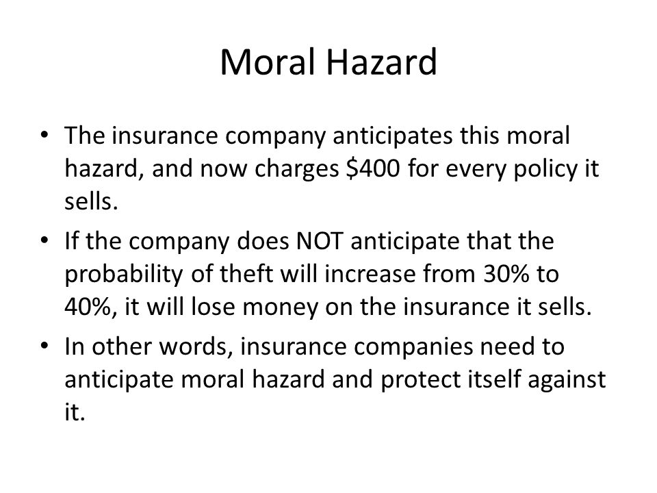 Moral Hazard The insurance company anticipates this moral hazard, and now charges $400 for every policy it sells.