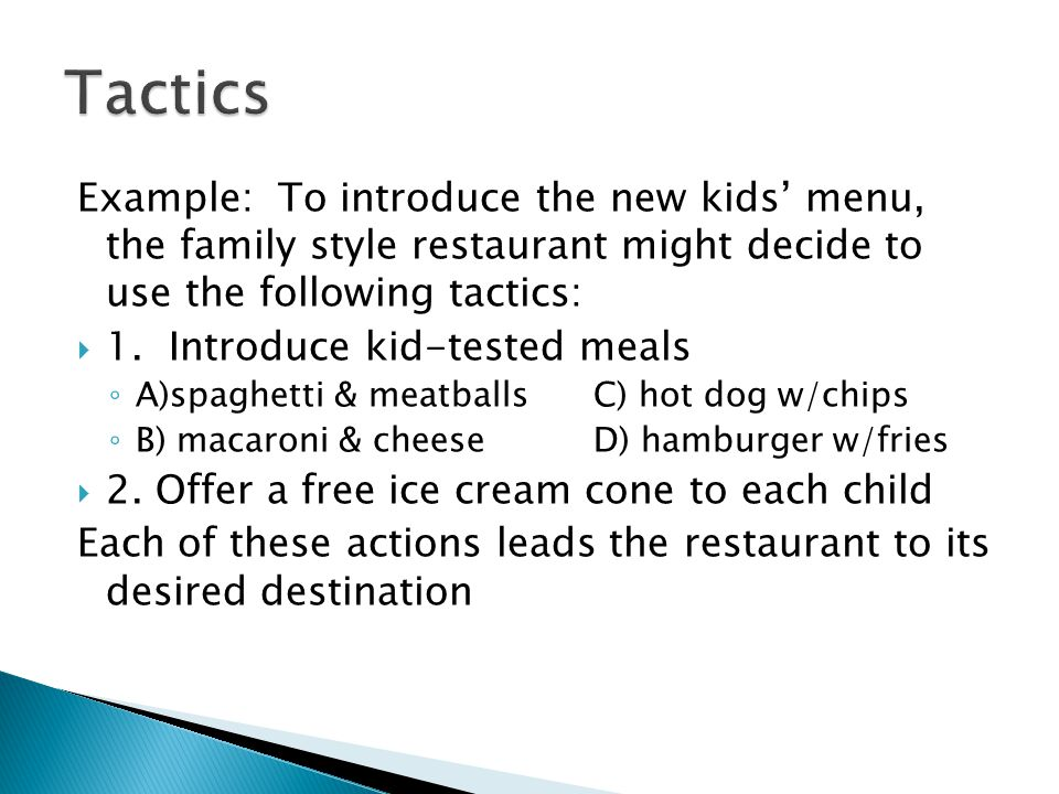 Tactics Example: To introduce the new kids' menu, the family style restaurant might decide to use the following tactics: