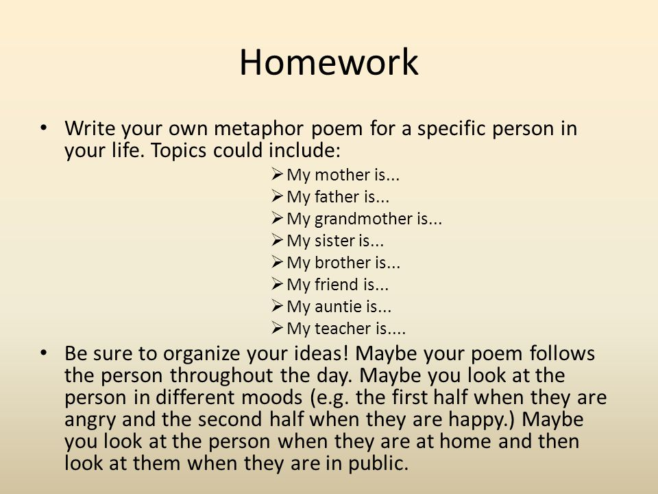 Homework Write your own metaphor poem for a specific person in your life. Topics could include: My mother is...