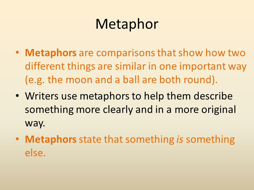 Metaphor Metaphors are comparisons that show how two different things are similar in one important way (e.g. the moon and a ball are both round).