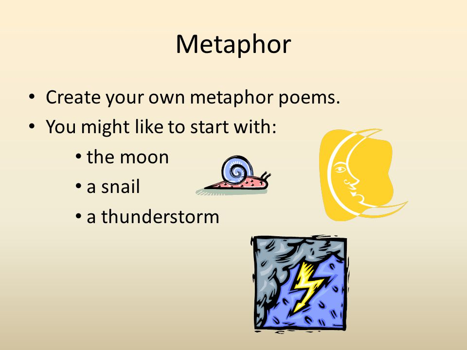 Metaphor Create your own metaphor poems. You might like to start with: