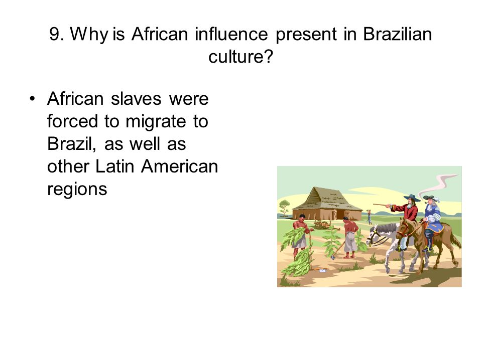 9. Why is African influence present in Brazilian culture
