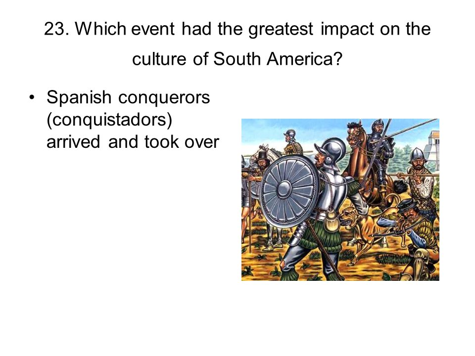 23. Which event had the greatest impact on the culture of South America