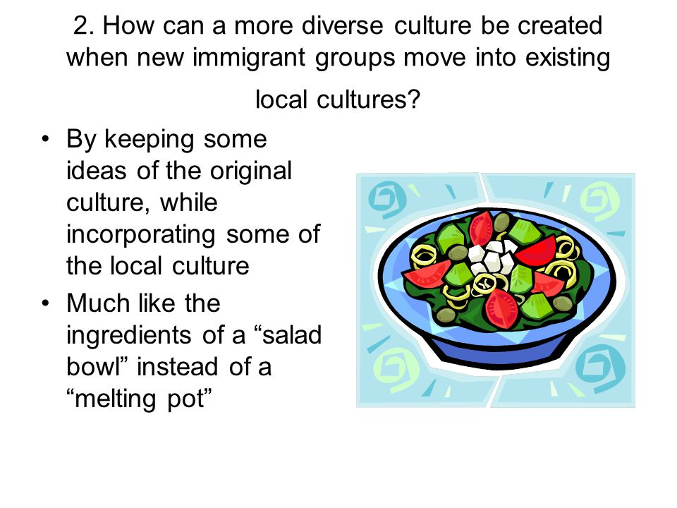 2. How can a more diverse culture be created when new immigrant groups move into existing local cultures