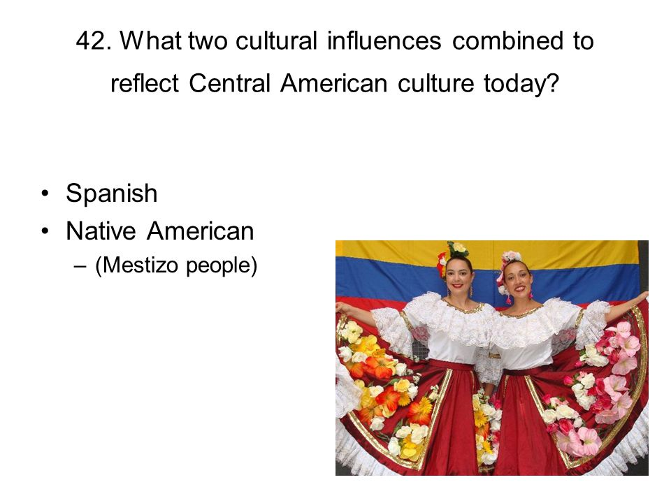42. What two cultural influences combined to reflect Central American culture today