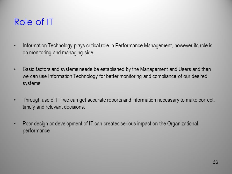 Role of IT Information Technology plays critical role in Performance Management, however its role is on monitoring and managing side.