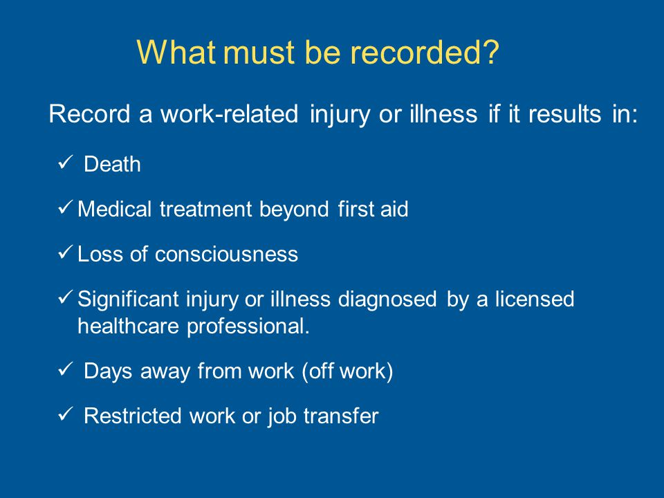 What must be recorded Record a work-related injury or illness if it results in: Death. Medical treatment beyond first aid.