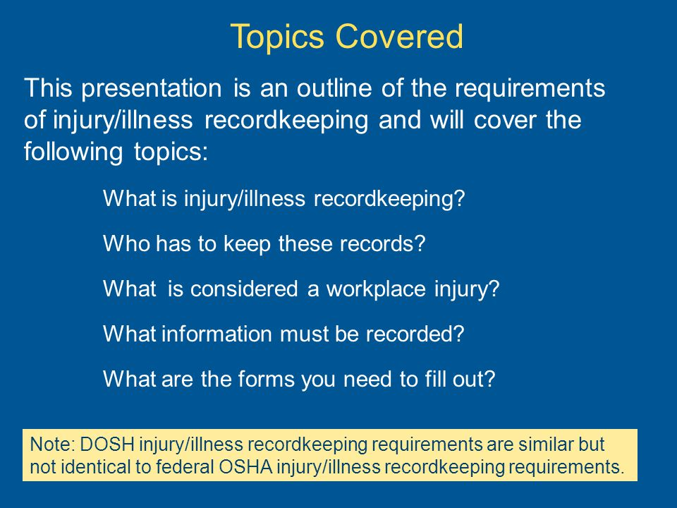 Topics Covered This presentation is an outline of the requirements of injury/illness recordkeeping and will cover the following topics: