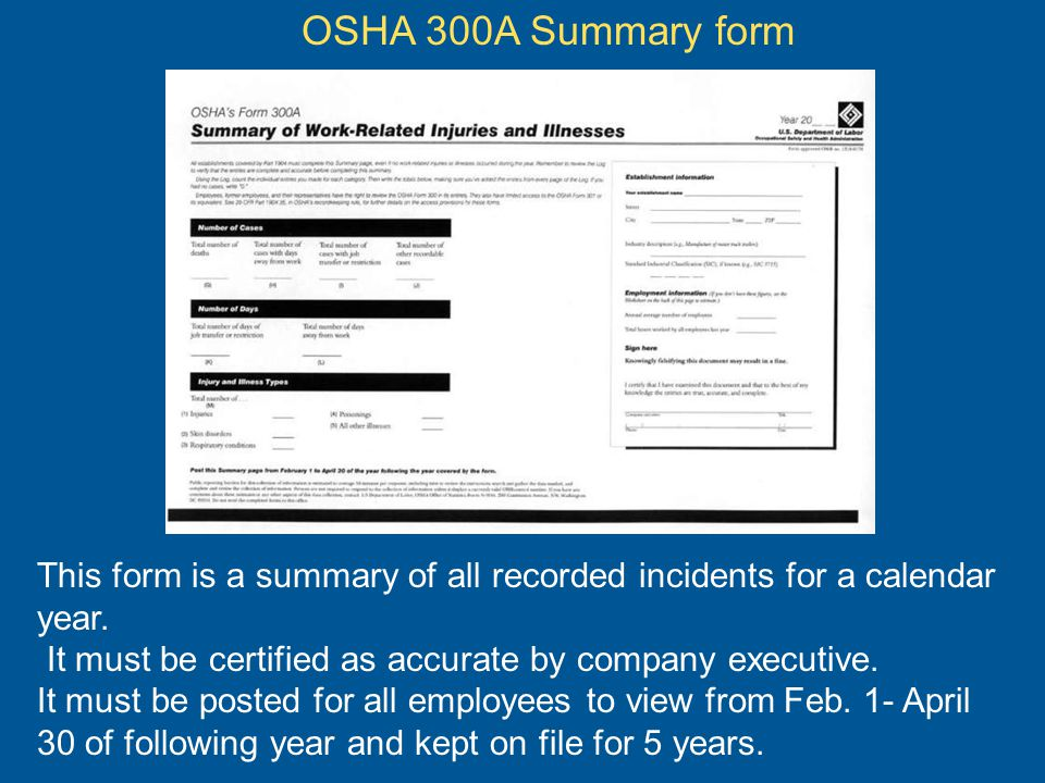 OSHA 300A Summary form This form is a summary of all recorded incidents for a calendar year. It must be certified as accurate by company executive.