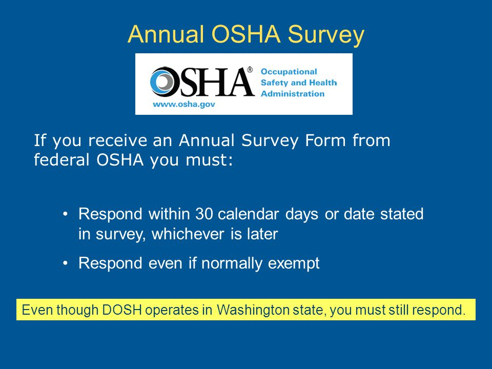 Annual OSHA Survey If you receive an Annual Survey Form from federal OSHA you must: