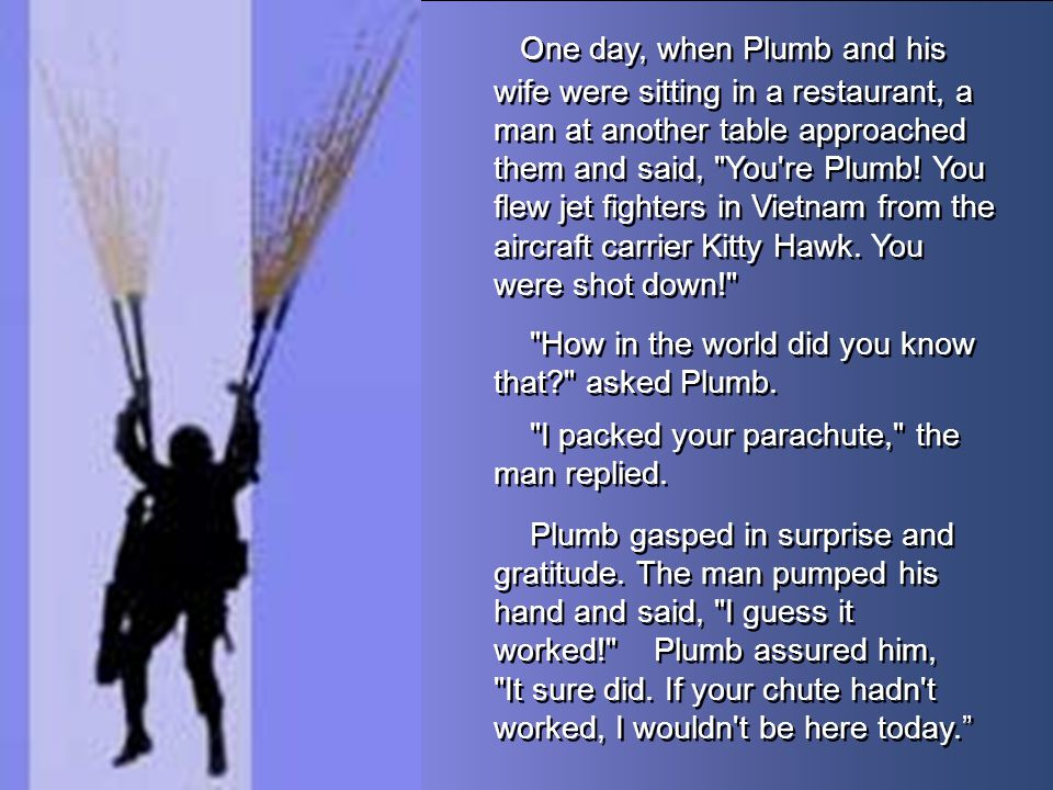 One day, when Plumb and his wife were sitting in a restaurant, a man at another table approached them and said, You re Plumb! You flew jet fighters in Vietnam from the aircraft carrier Kitty Hawk. You were shot down!