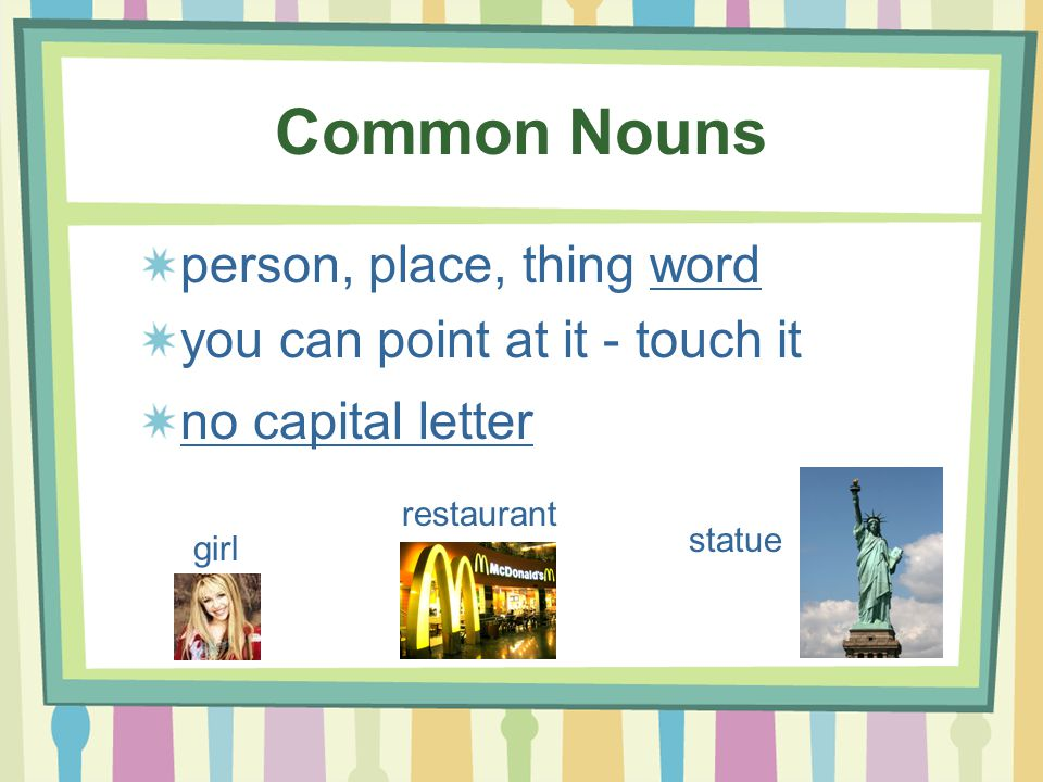 Common Nouns person, place, thing word you can point at it - touch it