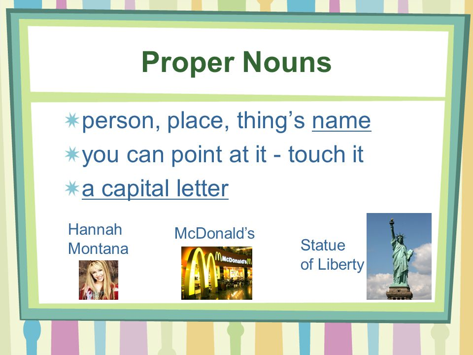 Proper Nouns person, place, thing's name