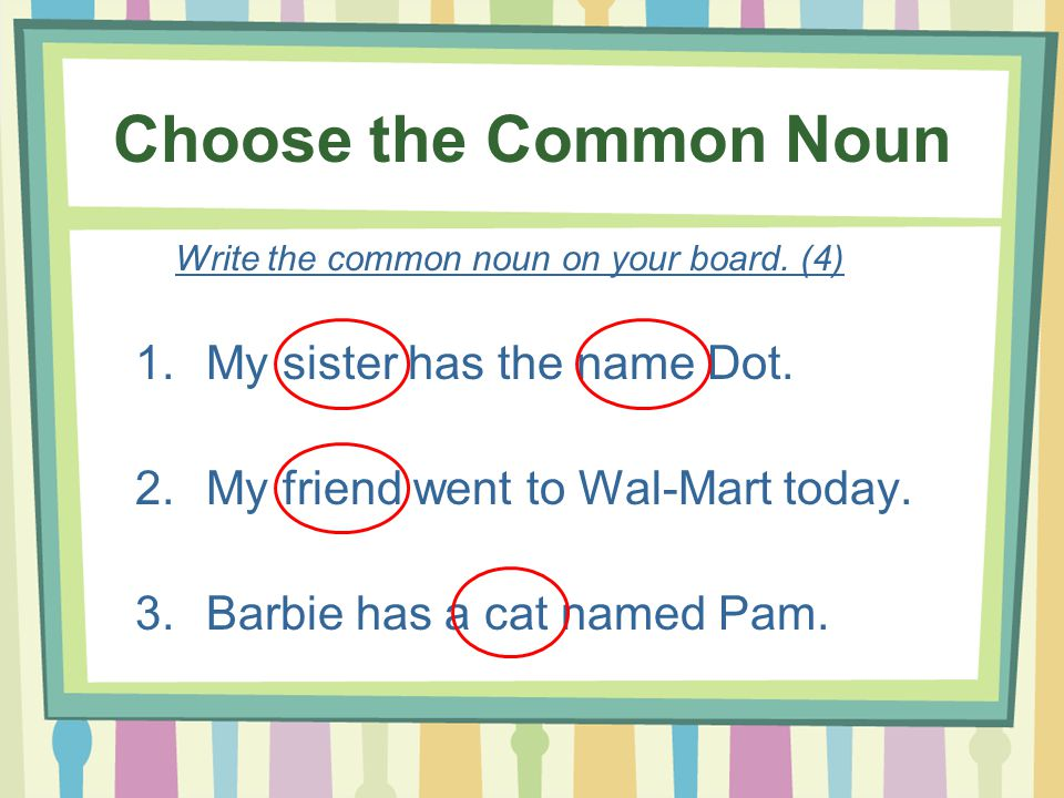 Choose the Common Noun My sister has the name Dot.