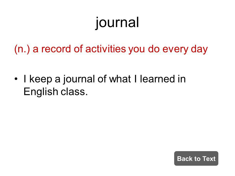 journal (n.) a record of activities you do every day