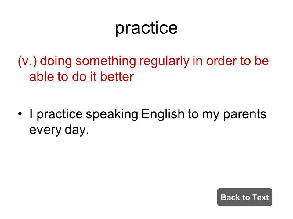practice (v.) doing something regularly in order to be able to do it better.