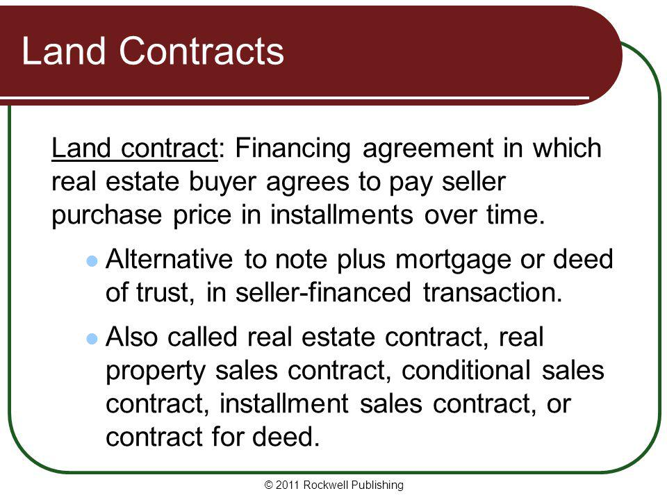 Land Contracts Land contract: Financing agreement in which real estate buyer agrees to pay seller purchase price in installments over time.