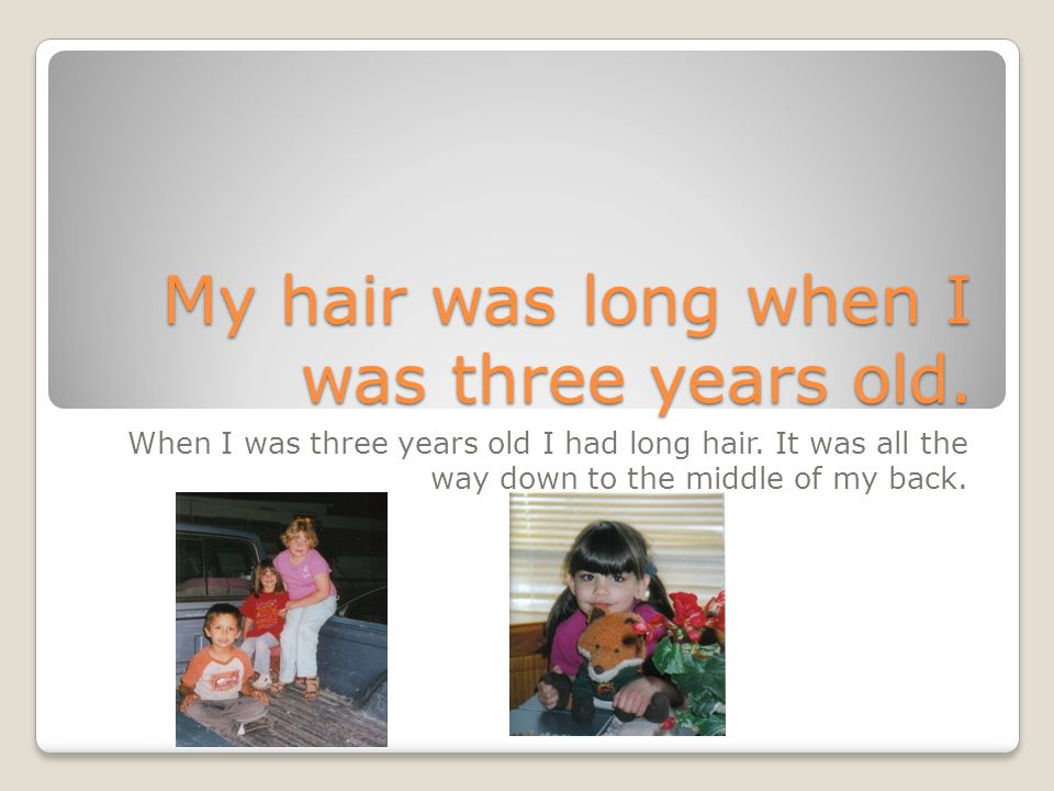 My hair was long when I was three years old.