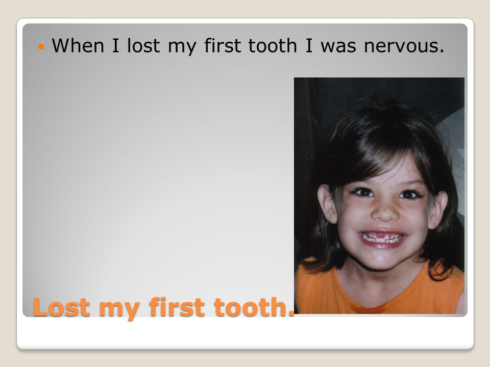 When I lost my first tooth I was nervous.