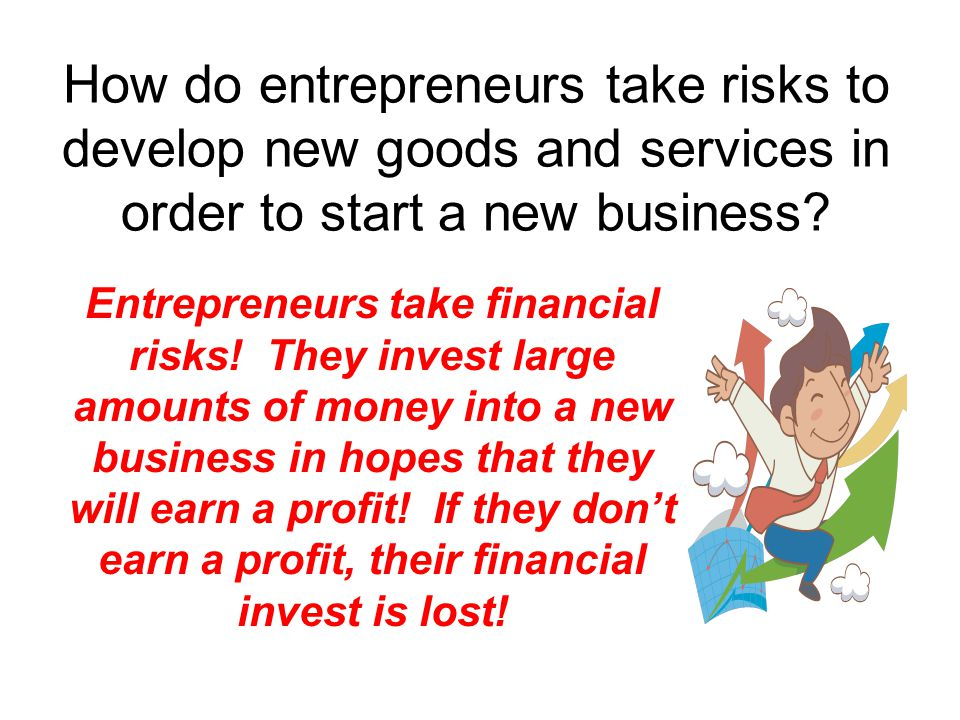 How do entrepreneurs take risks to develop new goods and services in order to start a new business