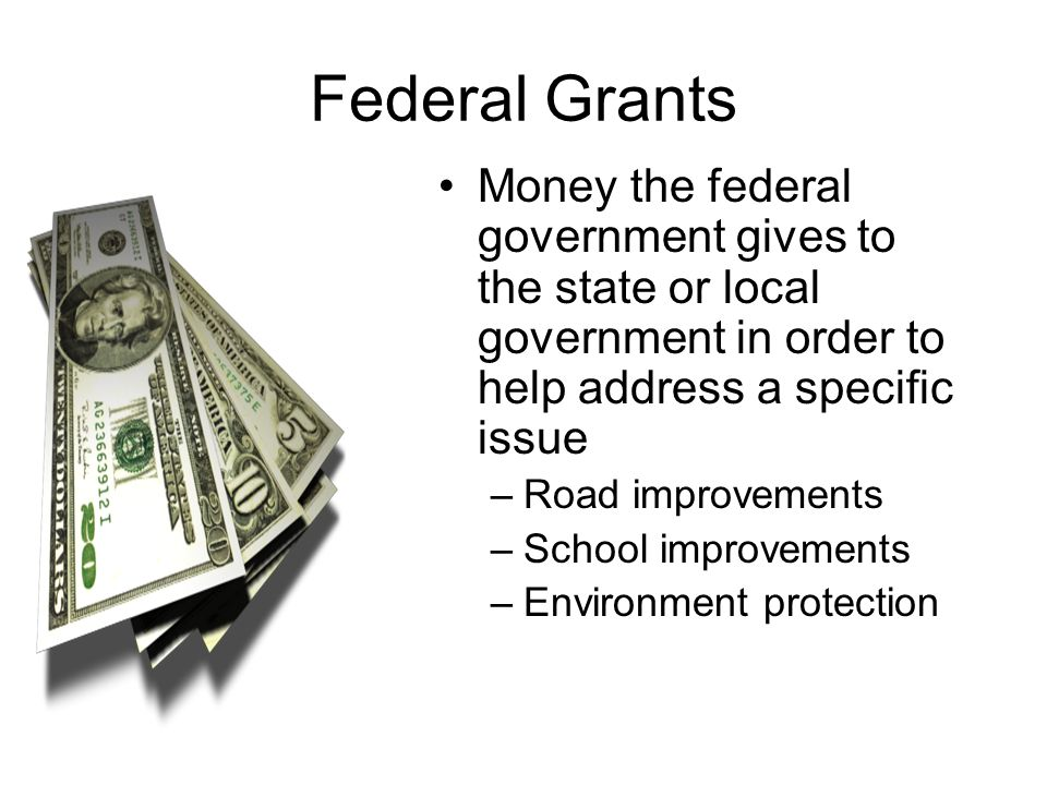 Federal Grants Money the federal government gives to the state or local government in order to help address a specific issue.