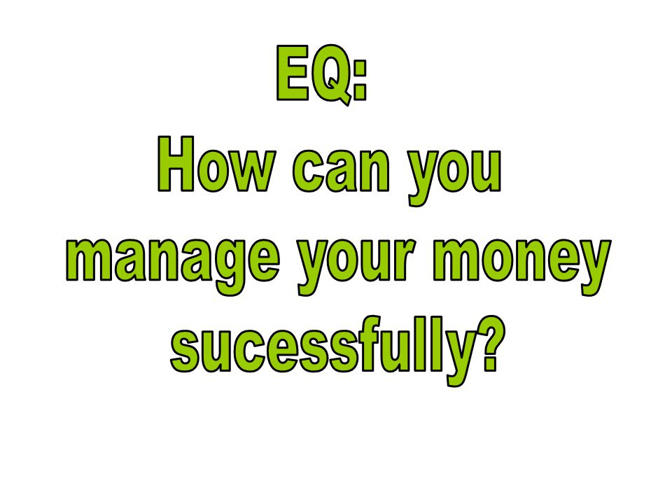 EQ: How can you manage your money sucessfully